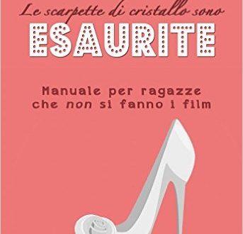 LE SCARPETTE DI CRISTALLO SONO ESAURITE: MANUALE PER RAGAZZE CHE NON SI FANNO I FILM